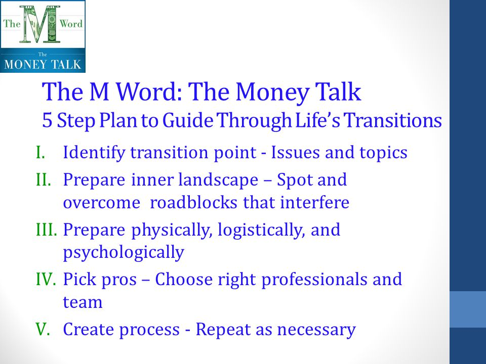 The M Word: The Money Talk 5 Step Plan to Guide Through Lifes Transitions I.Identify transition point - Issues and topics II.Prepare inner landscape – Spot and overcome roadblocks that interfere III.Prepare physically, logistically, and psychologically IV.Pick pros – Choose right professionals and team V.Create process - Repeat as necessary