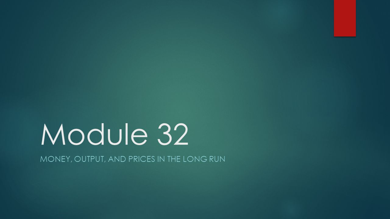 Module 32 MONEY, OUTPUT, AND PRICES IN THE LONG RUN