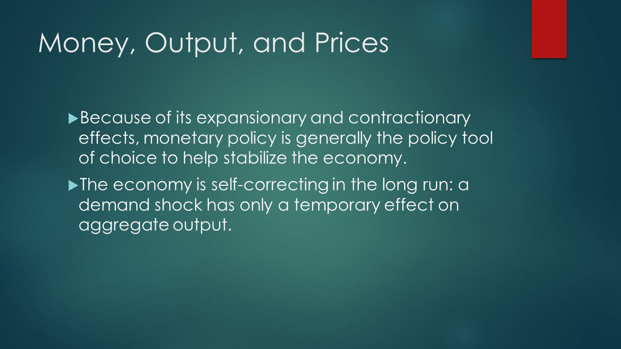 Money, Output, and Prices Because of its expansionary and contractionary effects, monetary policy is generally the policy tool of choice to help stabi