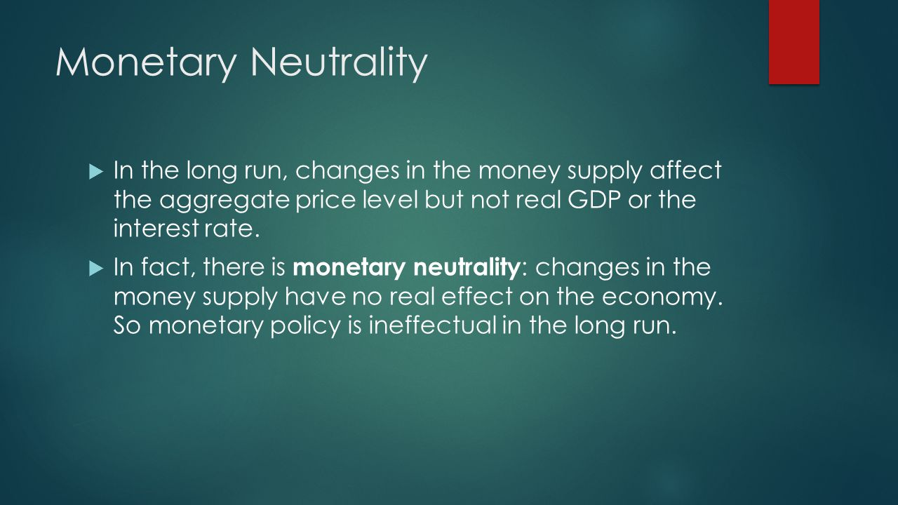 Monetary Neutrality In the long run, changes in the money supply affect the aggregate price level but not real GDP or the interest rate. In fact, ther