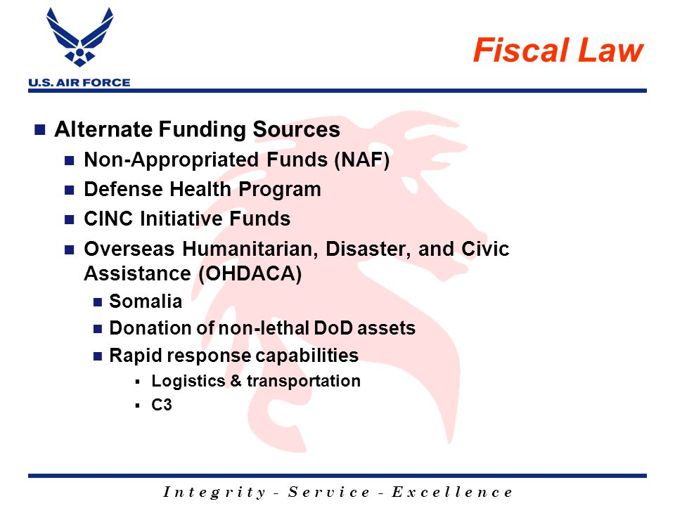 I n t e g r i t y - S e r v i c e - E x c e l l e n c e Fiscal Law Alternate Funding Sources Non-Appropriated Funds (NAF) Defense Health Program CINC Initiative Funds Overseas Humanitarian, Disaster, and Civic Assistance (OHDACA) Somalia Donation of non-lethal DoD assets Rapid response capabilities Logistics & transportation C3