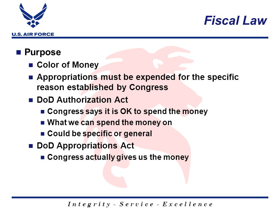 I n t e g r i t y - S e r v i c e - E x c e l l e n c e Fiscal Law Purpose Color of Money Appropriations must be expended for the specific reason established by Congress DoD Authorization Act Congress says it is OK to spend the money What we can spend the money on Could be specific or general DoD Appropriations Act Congress actually gives us the money