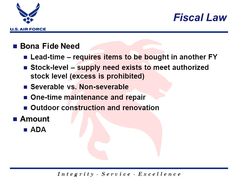 I n t e g r i t y - S e r v i c e - E x c e l l e n c e Fiscal Law Bona Fide Need Lead-time – requires items to be bought in another FY Stock-level – supply need exists to meet authorized stock level (excess is prohibited) Severable vs.