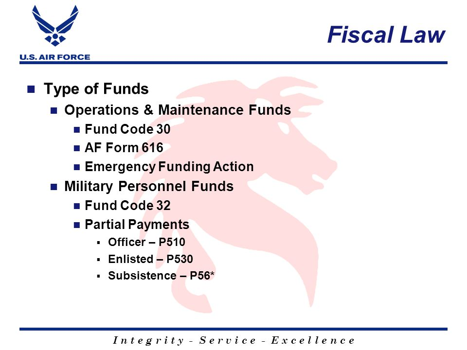 I n t e g r i t y - S e r v i c e - E x c e l l e n c e Fiscal Law Type of Funds Operations & Maintenance Funds Fund Code 30 AF Form 616 Emergency Funding Action Military Personnel Funds Fund Code 32 Partial Payments Officer – P510 Enlisted – P530 Subsistence – P56*
