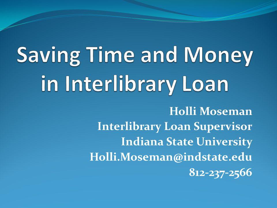 Holli Moseman Interlibrary Loan Supervisor Indiana State University Holli.Moseman@indstate.edu 812-237-2566