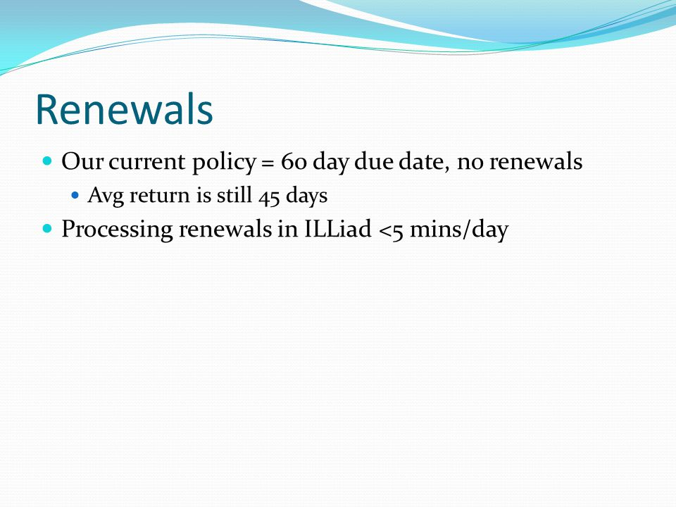 Renewals Our current policy = 60 day due date, no renewals Avg return is still 45 days Processing renewals in ILLiad <5 mins/day