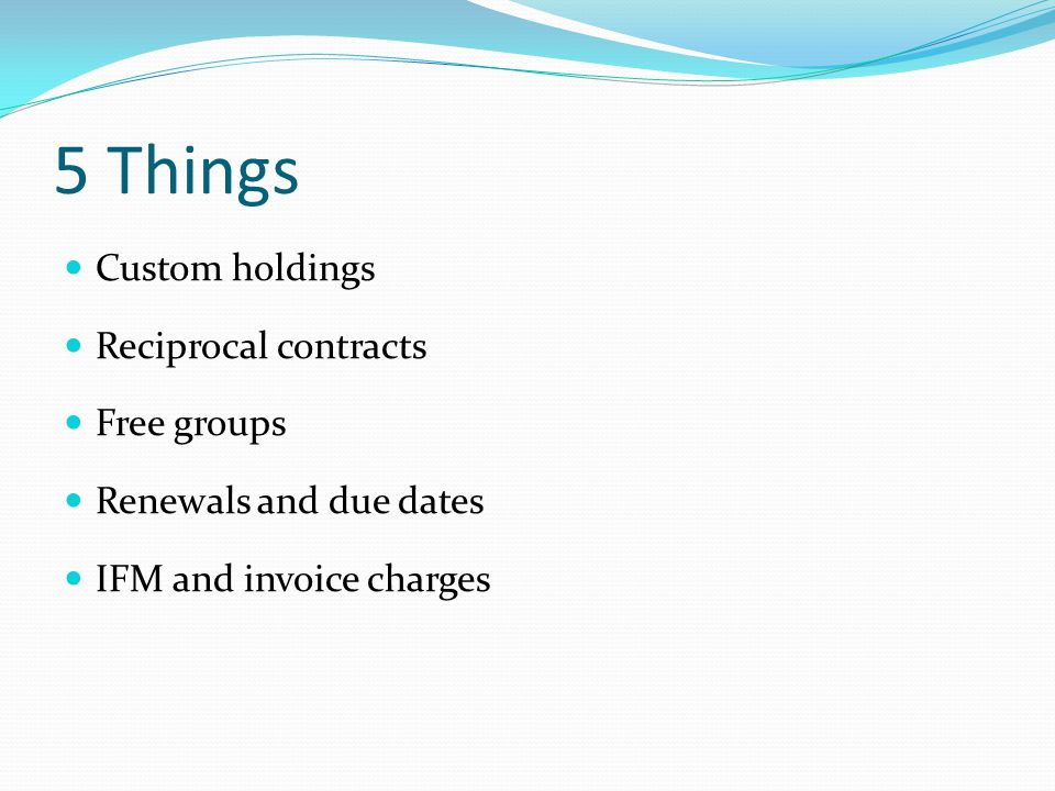 5 Things Custom holdings Reciprocal contracts Free groups Renewals and due dates IFM and invoice charges