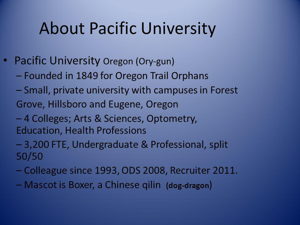 About Pacific University Pacific University Oregon (Ory-gun) – Founded in 1849 for Oregon Trail Orphans – Small, private university with campuses in F