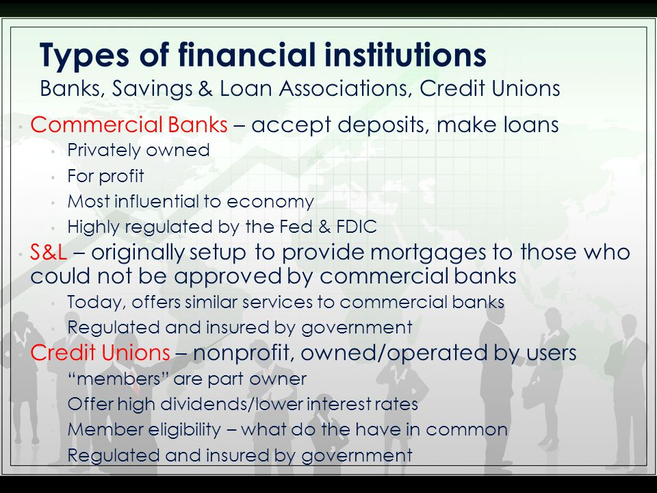 Commercial Banks – accept deposits, make loans Privately owned For profit Most influential to economy Highly regulated by the Fed & FDIC S&L – originally setup to provide mortgages to those who could not be approved by commercial banks Today, offers similar services to commercial banks Regulated and insured by government Credit Unions – nonprofit, owned/operated by users members are part owner Offer high dividends/lower interest rates Member eligibility – what do the have in common Regulated and insured by government Banks, Savings & Loan Associations, Credit Unions Types of financial institutions