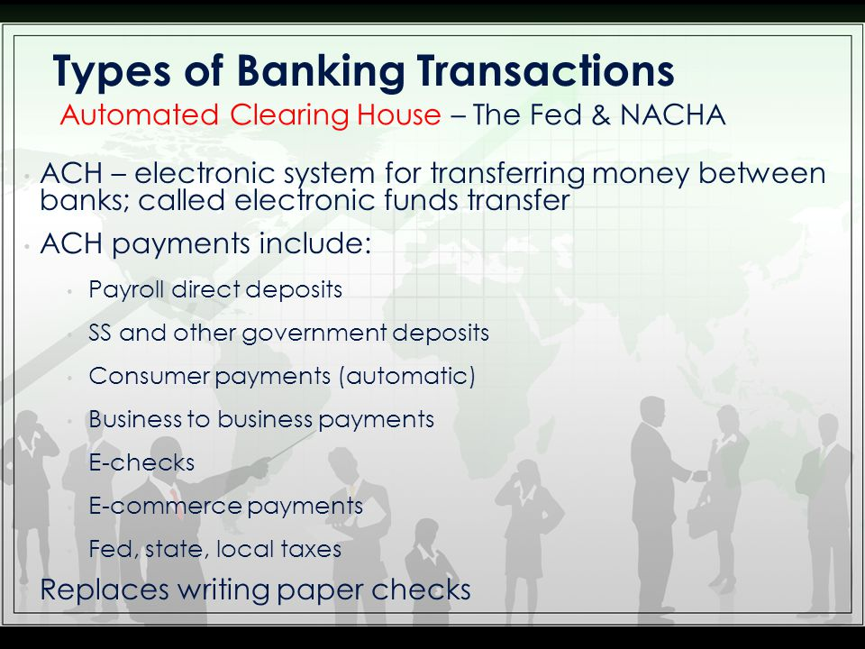 ACH – electronic system for transferring money between banks; called electronic funds transfer ACH payments include: Payroll direct deposits SS and ot