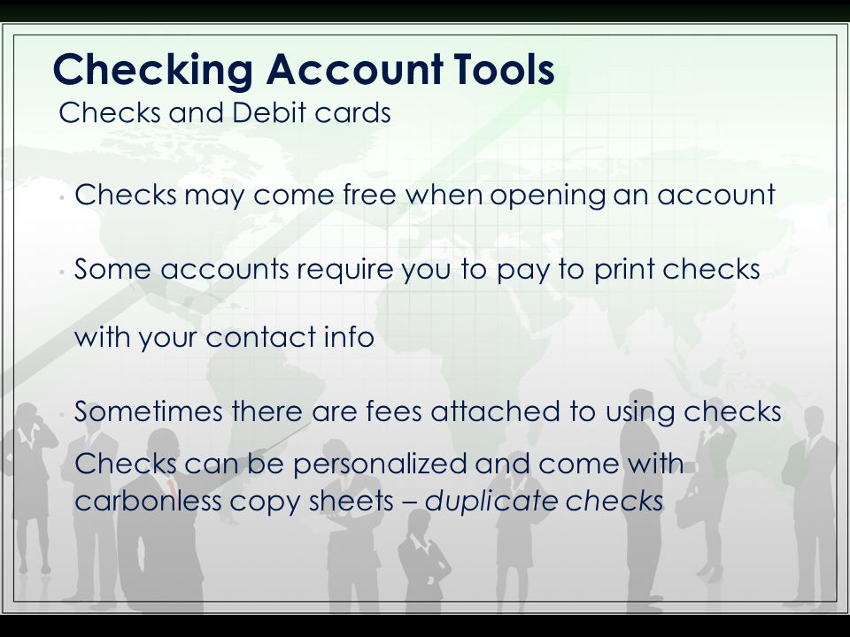 Checks may come free when opening an account Some accounts require you to pay to print checks with your contact info Sometimes there are fees attached to using checks Checks can be personalized and come with carbonless copy sheets – duplicate checks Checks and Debit cards Checking Account Tools