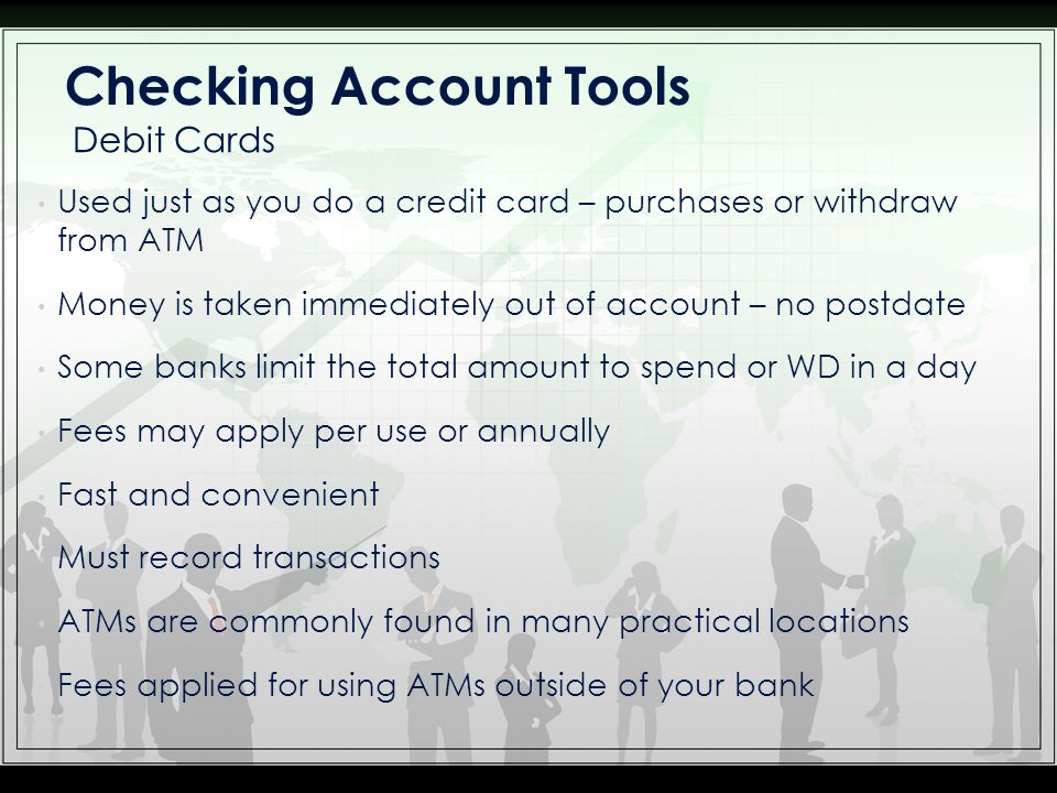 Used just as you do a credit card – purchases or withdraw from ATM Money is taken immediately out of account – no postdate Some banks limit the total amount to spend or WD in a day Fees may apply per use or annually Fast and convenient Must record transactions ATMs are commonly found in many practical locations Fees applied for using ATMs outside of your bank Debit Cards Checking Account Tools