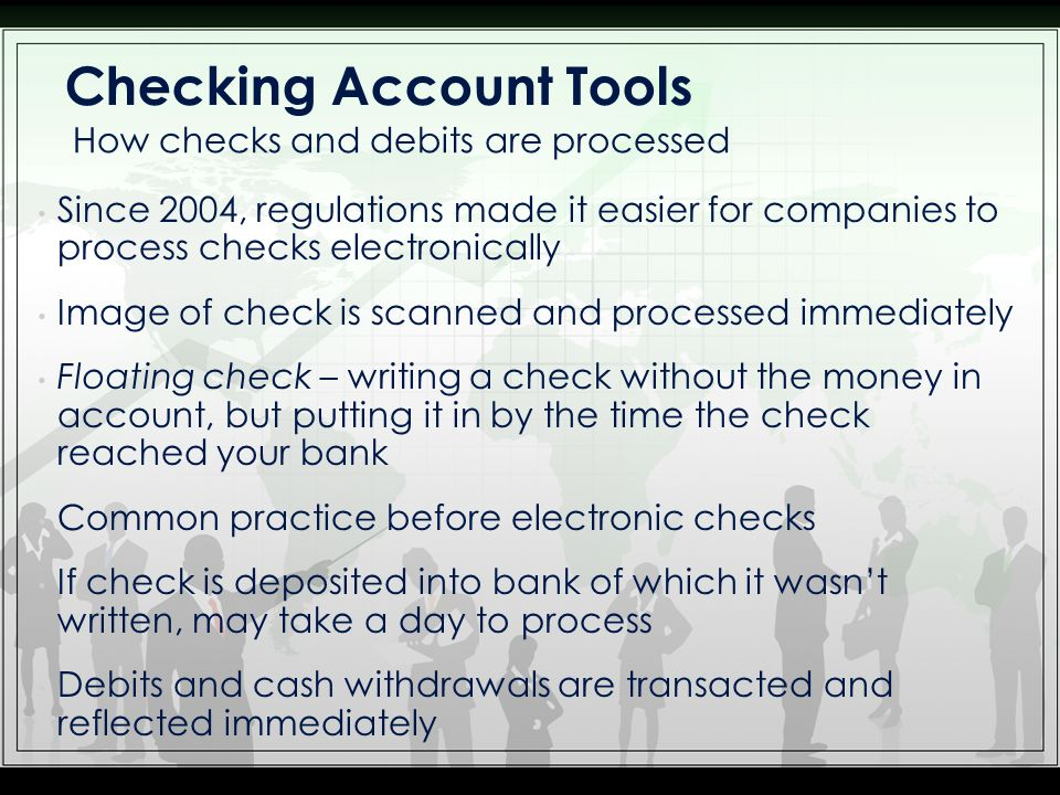 Since 2004, regulations made it easier for companies to process checks electronically Image of check is scanned and processed immediately Floating check – writing a check without the money in account, but putting it in by the time the check reached your bank Common practice before electronic checks If check is deposited into bank of which it wasnt written, may take a day to process Debits and cash withdrawals are transacted and reflected immediately How checks and debits are processed Checking Account Tools