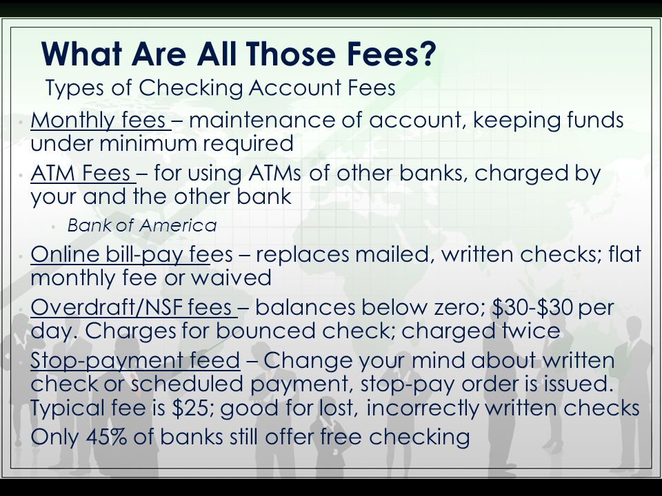 Monthly fees – maintenance of account, keeping funds under minimum required ATM Fees – for using ATMs of other banks, charged by your and the other ba