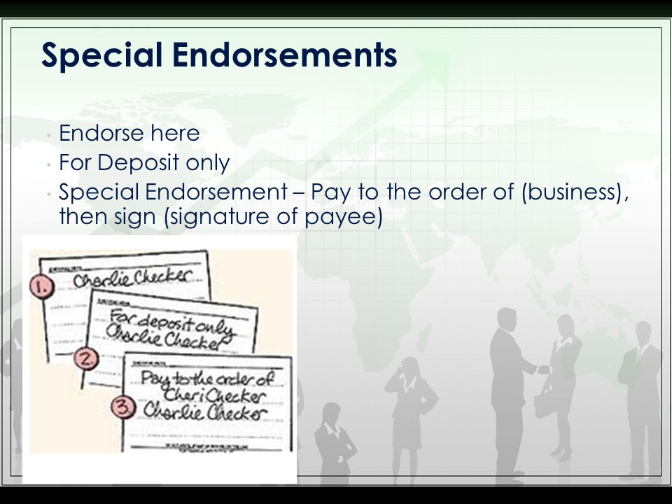 Endorse here For Deposit only Special Endorsement – Pay to the order of (business), then sign (signature of payee) Special Endorsements