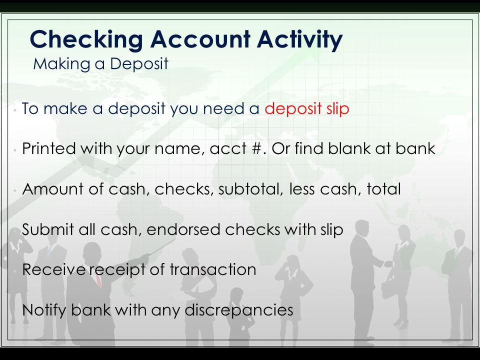 To make a deposit you need a deposit slip Printed with your name, acct #. Or find blank at bank Amount of cash, checks, subtotal, less cash, total Sub