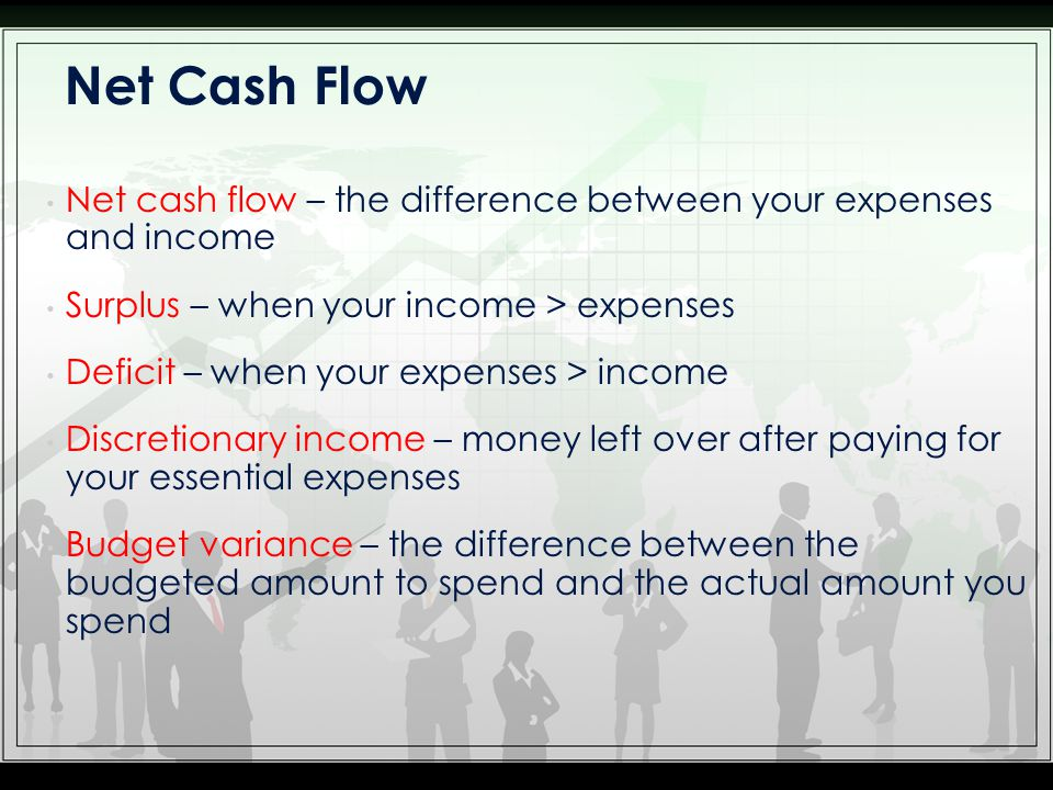 Net cash flow – the difference between your expenses and income Surplus – when your income > expenses Deficit – when your expenses > income Discretion