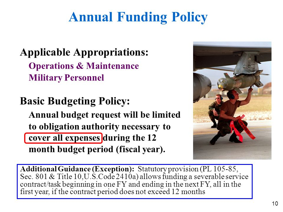 10 Annual Funding Policy Applicable Appropriations: Operations & Maintenance Military Personnel Basic Budgeting Policy: Annual budget request will be