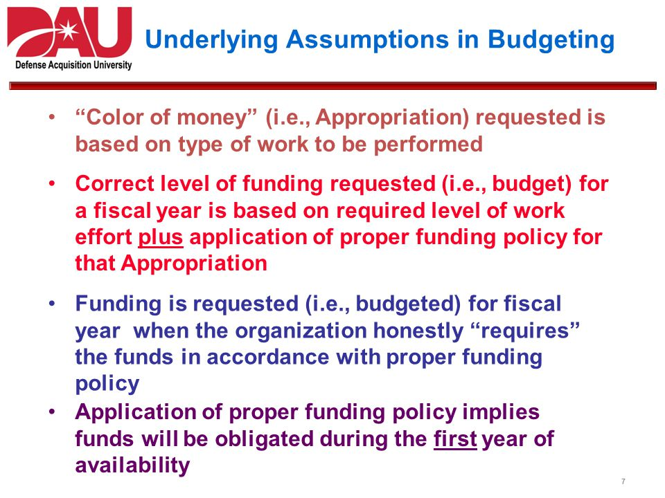 Underlying Assumptions in Budgeting Funding is requested (i.e., budgeted) for fiscal year when the organization honestly requires the funds in accorda