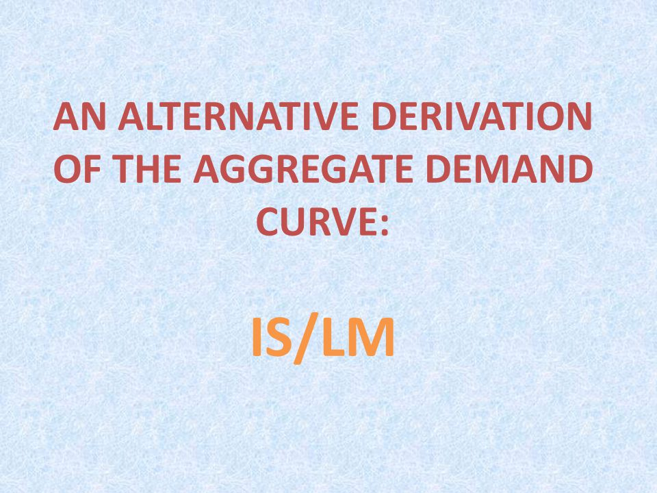 AN ALTERNATIVE DERIVATION OF THE AGGREGATE DEMAND CURVE: IS/LM