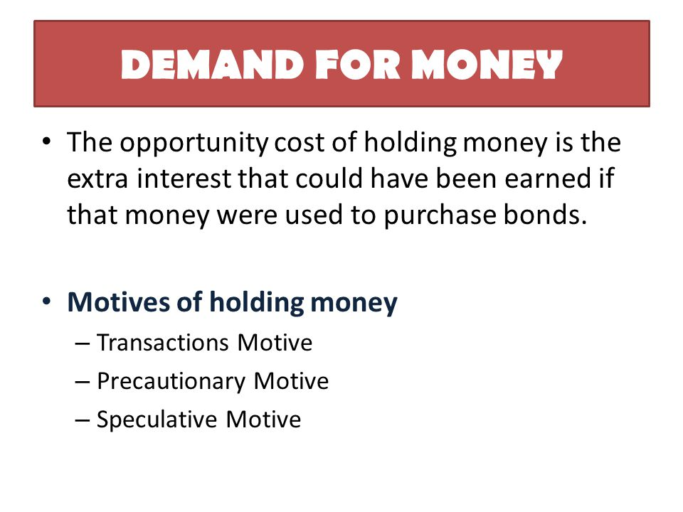 DEMAND FOR MONEY The opportunity cost of holding money is the extra interest that could have been earned if that money were used to purchase bonds.