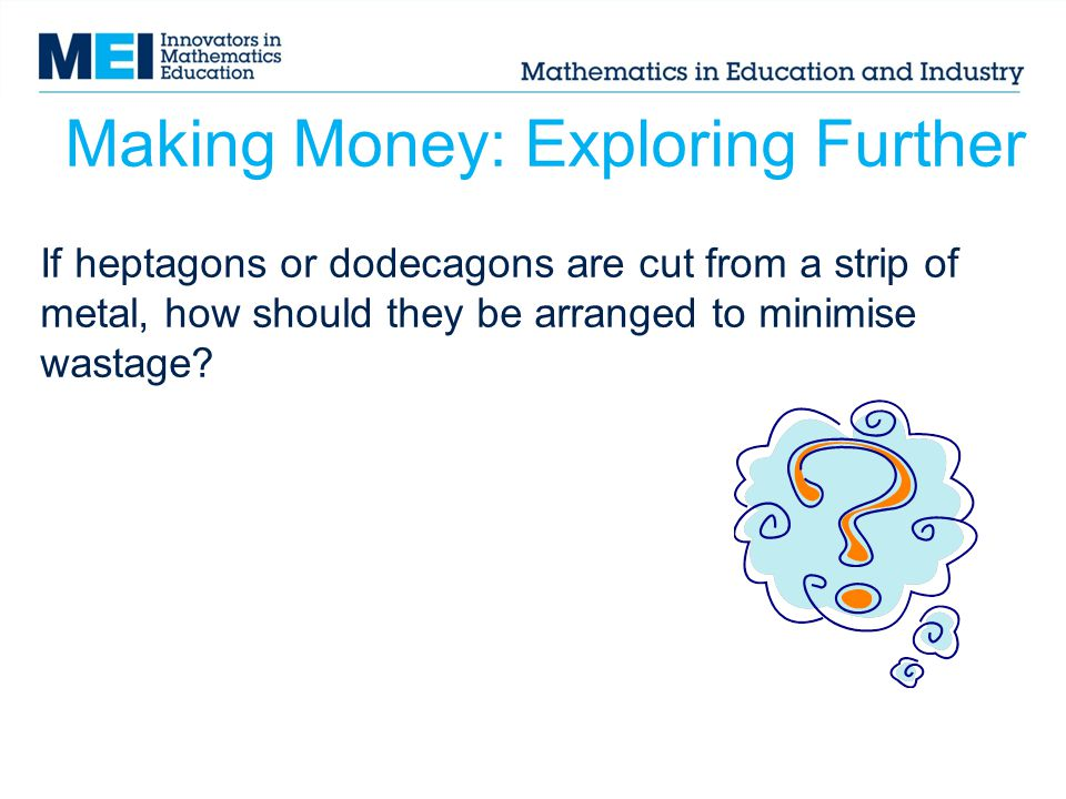 Making Money: Exploring Further If heptagons or dodecagons are cut from a strip of metal, how should they be arranged to minimise wastage