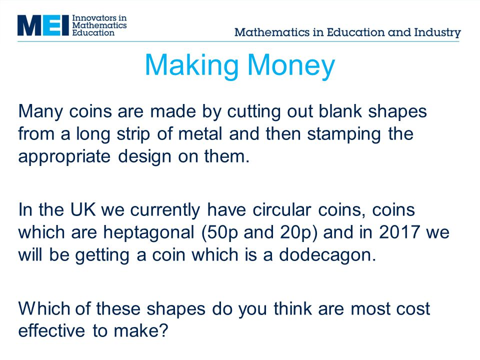 Making Money Many coins are made by cutting out blank shapes from a long strip of metal and then stamping the appropriate design on them.