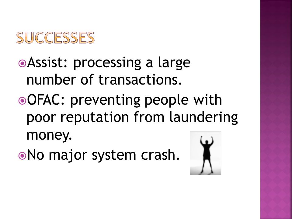 Assist: processing a large number of transactions. OFAC: preventing people with poor reputation from laundering money. No major system crash.