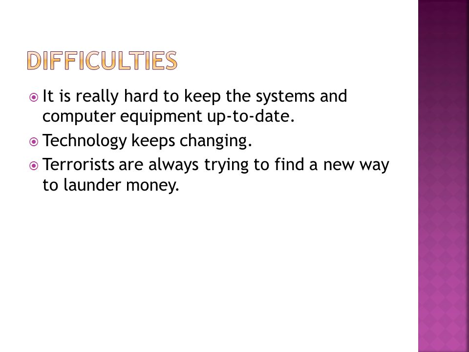 It is really hard to keep the systems and computer equipment up-to-date. Technology keeps changing. Terrorists are always trying to find a new way to