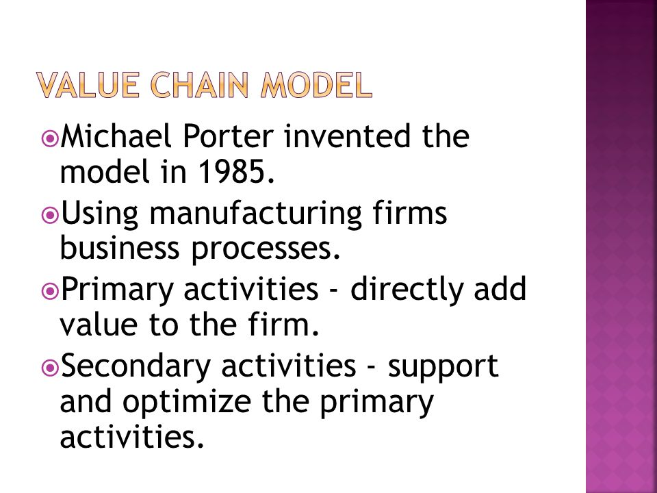 Michael Porter invented the model in 1985. Using manufacturing firms business processes. Primary activities - directly add value to the firm. Secondar