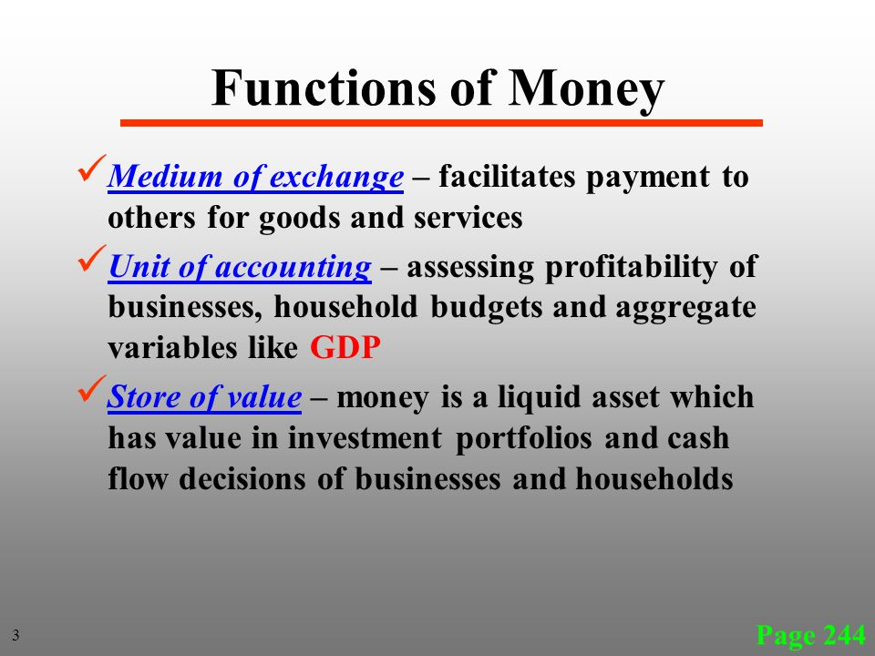 Functions of Money Medium of exchange – facilitates payment to others for goods and services Unit of accounting – assessing profitability of businesses, household budgets and aggregate variables like GDP Store of value – money is a liquid asset which has value in investment portfolios and cash flow decisions of businesses and households Page 244 3