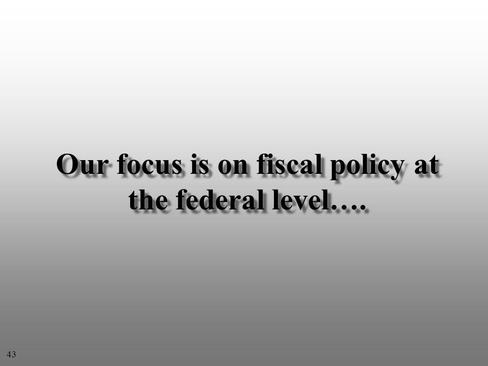 Our focus is on fiscal policy at the federal level…. 43