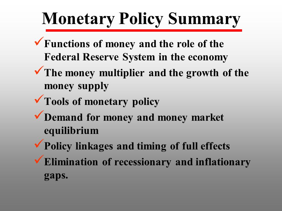 Monetary Policy Summary Functions of money and the role of the Federal Reserve System in the economy The money multiplier and the growth of the money supply Tools of monetary policy Demand for money and money market equilibrium Policy linkages and timing of full effects Elimination of recessionary and inflationary gaps.