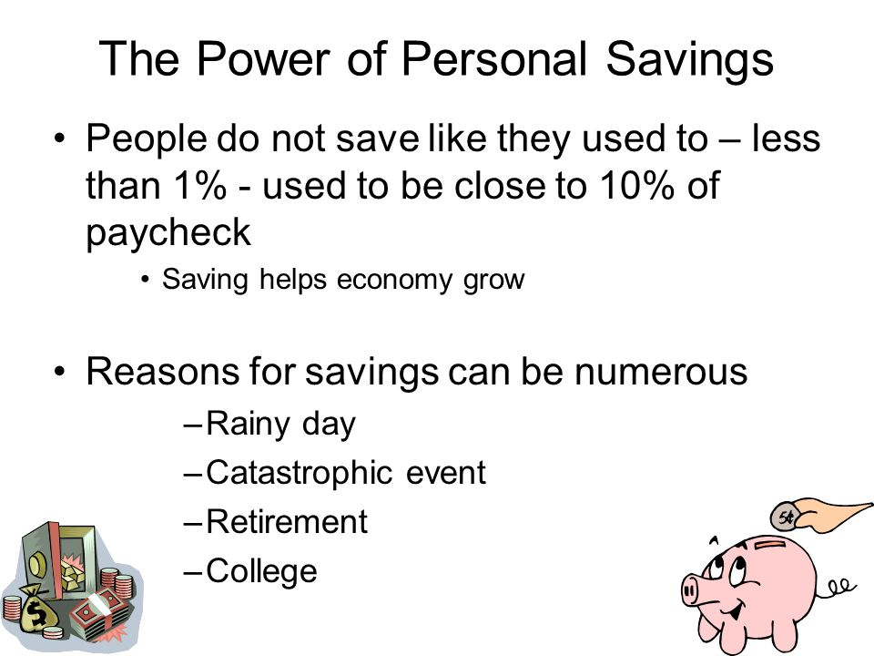 The Power of Personal Savings People do not save like they used to – less than 1% - used to be close to 10% of paycheck Saving helps economy grow Reasons for savings can be numerous –Rainy day –Catastrophic event –Retirement –College
