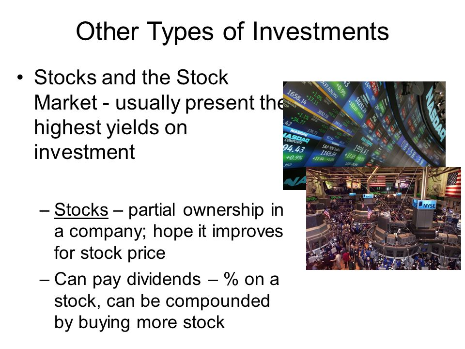Other Types of Investments Stocks and the Stock Market - usually present the highest yields on investment –Stocks – partial ownership in a company; hope it improves for stock price –Can pay dividends – % on a stock, can be compounded by buying more stock