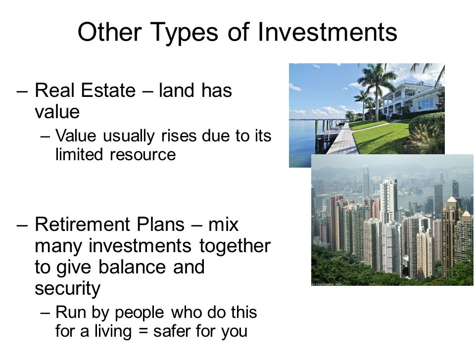 Other Types of Investments –Real Estate – land has value –Value usually rises due to its limited resource –Retirement Plans – mix many investments together to give balance and security –Run by people who do this for a living = safer for you