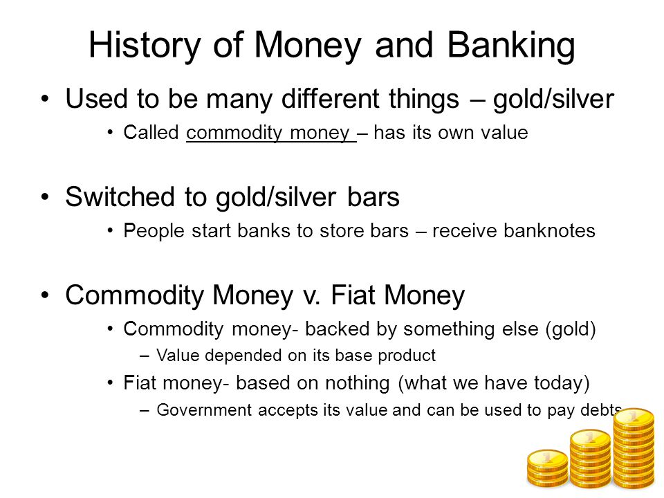 History of Money and Banking Used to be many different things – gold/silver Called commodity money – has its own value Switched to gold/silver bars People start banks to store bars – receive banknotes Commodity Money v.