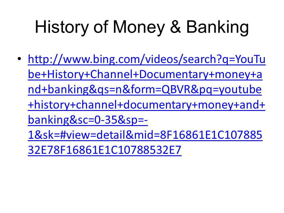 History of Money & Banking http://www.bing.com/videos/search?q=YouTu be+History+Channel+Documentary+money+a nd+banking&qs=n&form=QBVR&pq=youtube +history+channel+documentary+money+and+ banking&sc=0-35&sp=- 1&sk=#view=detail&mid=8F16861E1C107885 32E78F16861E1C10788532E7 http://www.bing.com/videos/search?q=YouTu be+History+Channel+Documentary+money+a nd+banking&qs=n&form=QBVR&pq=youtube +history+channel+documentary+money+and+ banking&sc=0-35&sp=- 1&sk=#view=detail&mid=8F16861E1C107885 32E78F16861E1C10788532E7
