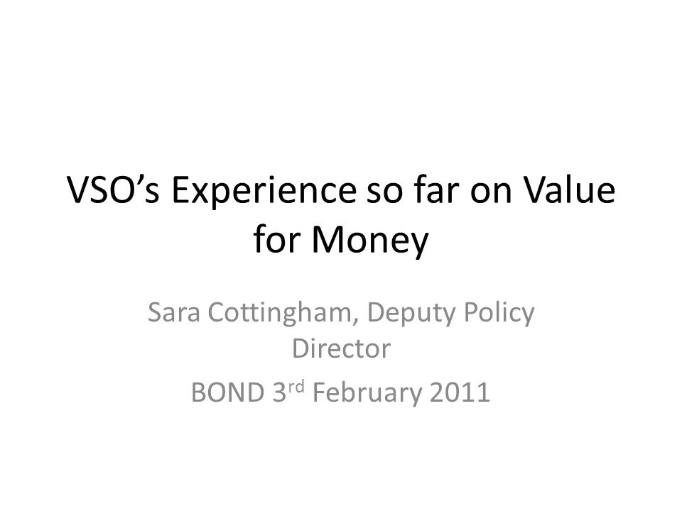 VSOs Experience so far on Value for Money Sara Cottingham, Deputy Policy Director BOND 3 rd February 2011