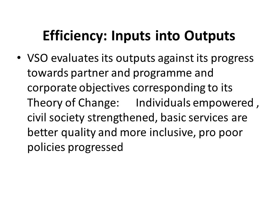 Efficiency: Inputs into Outputs VSO evaluates its outputs against its progress towards partner and programme and corporate objectives corresponding to its Theory of Change: Individuals empowered, civil society strengthened, basic services are better quality and more inclusive, pro poor policies progressed