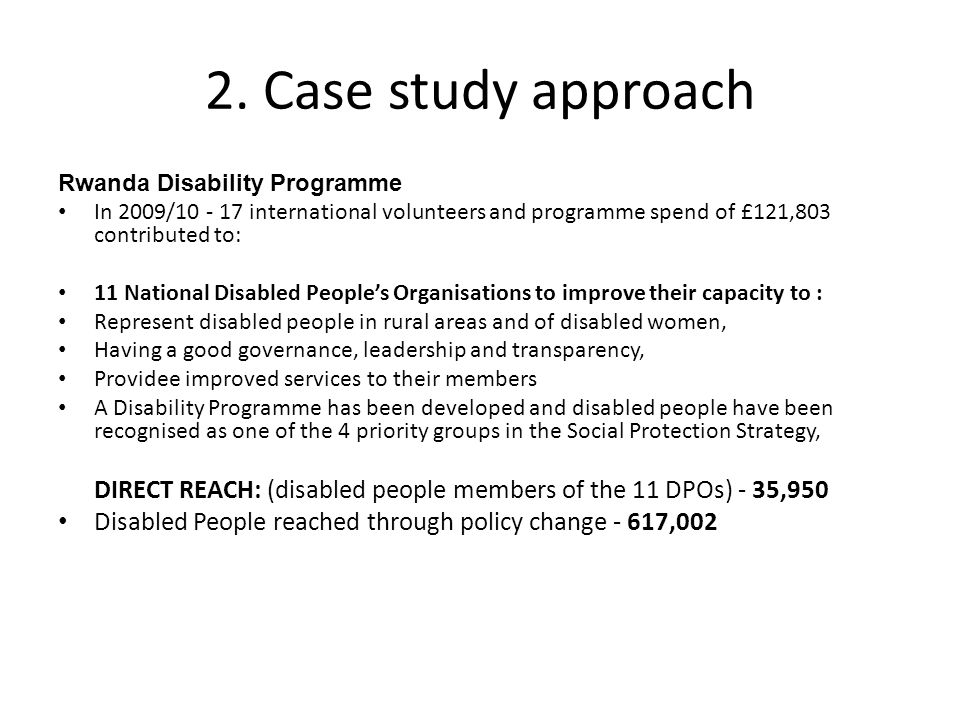 2. Case study approach Rwanda Disability Programme In 2009/10 - 17 international volunteers and programme spend of £121,803 contributed to: 11 Nationa