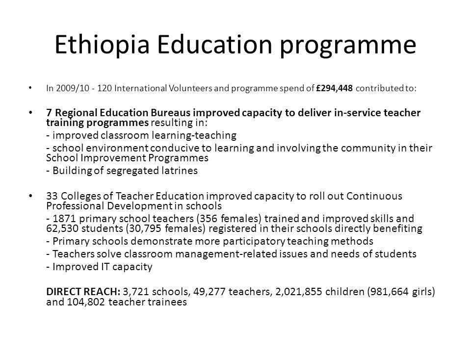 Ethiopia Education programme In 2009/10 - 120 International Volunteers and programme spend of £294,448 contributed to: 7 Regional Education Bureaus improved capacity to deliver in-service teacher training programmes resulting in: - improved classroom learning-teaching - school environment conducive to learning and involving the community in their School Improvement Programmes - Building of segregated latrines 33 Colleges of Teacher Education improved capacity to roll out Continuous Professional Development in schools - 1871 primary school teachers (356 females) trained and improved skills and 62,530 students (30,795 females) registered in their schools directly benefiting - Primary schools demonstrate more participatory teaching methods - Teachers solve classroom management-related issues and needs of students - Improved IT capacity DIRECT REACH: 3,721 schools, 49,277 teachers, 2,021,855 children (981,664 girls) and 104,802 teacher trainees