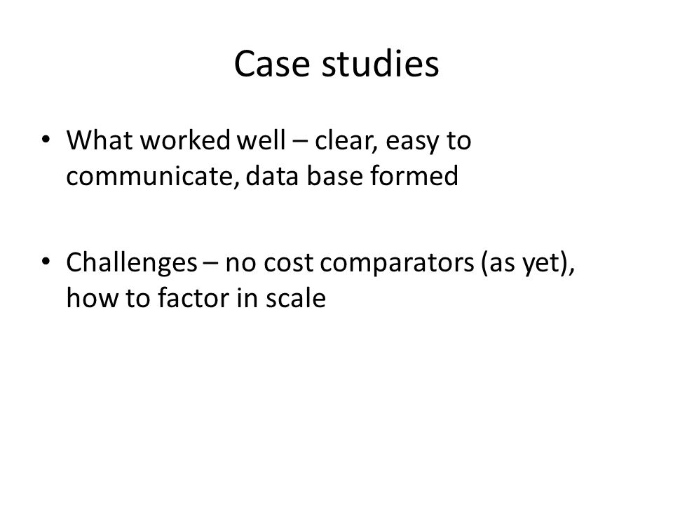 Case studies What worked well – clear, easy to communicate, data base formed Challenges – no cost comparators (as yet), how to factor in scale