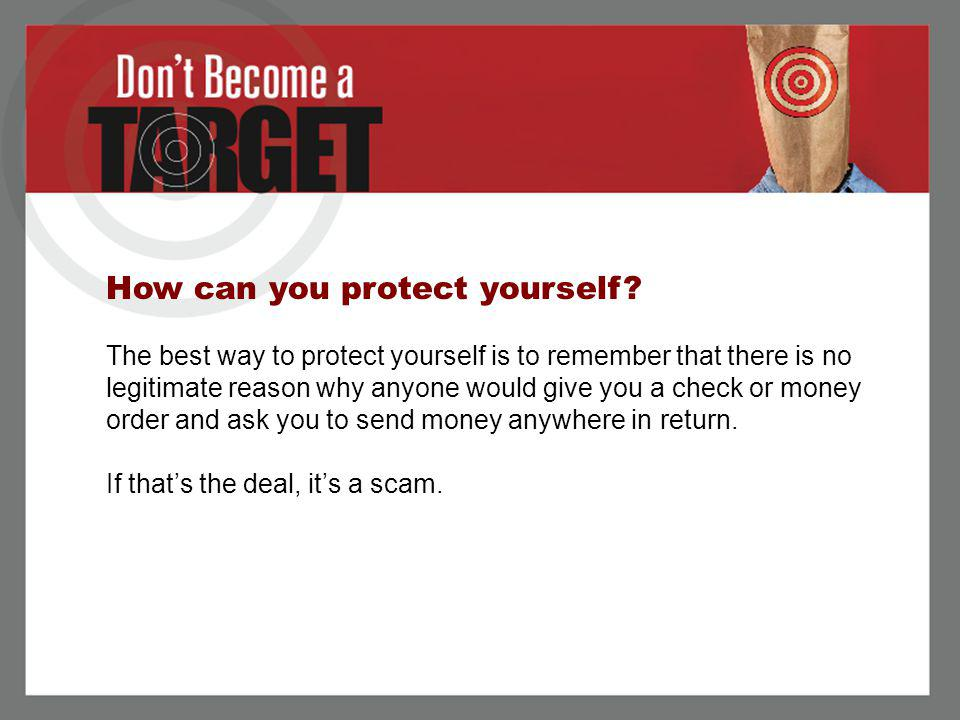 How can you protect yourself? The best way to protect yourself is to remember that there is no legitimate reason why anyone would give you a check or