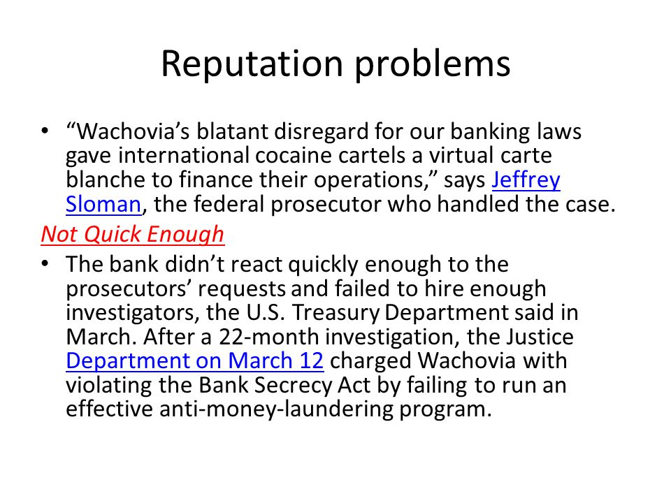 Reputation problems Wachovias blatant disregard for our banking laws gave international cocaine cartels a virtual carte blanche to finance their operations, says Jeffrey Sloman, the federal prosecutor who handled the case.Jeffrey Sloman Not Quick Enough The bank didnt react quickly enough to the prosecutors requests and failed to hire enough investigators, the U.S.