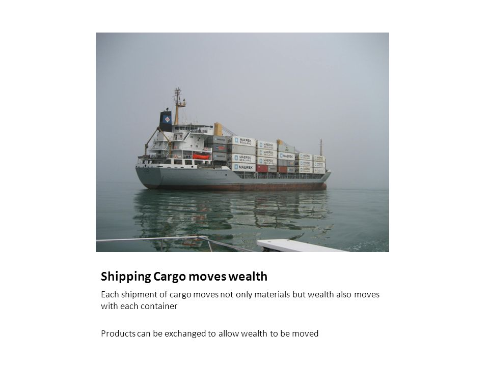 Shipping Cargo moves wealth Each shipment of cargo moves not only materials but wealth also moves with each container Products can be exchanged to allow wealth to be moved