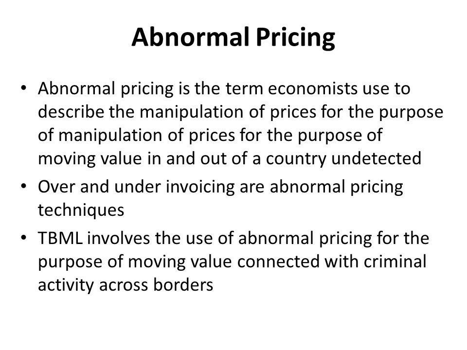 Abnormal Pricing Abnormal pricing is the term economists use to describe the manipulation of prices for the purpose of manipulation of prices for the purpose of moving value in and out of a country undetected Over and under invoicing are abnormal pricing techniques TBML involves the use of abnormal pricing for the purpose of moving value connected with criminal activity across borders