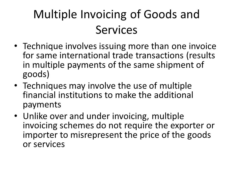 Multiple Invoicing of Goods and Services Technique involves issuing more than one invoice for same international trade transactions (results in multiple payments of the same shipment of goods) Techniques may involve the use of multiple financial institutions to make the additional payments Unlike over and under invoicing, multiple invoicing schemes do not require the exporter or importer to misrepresent the price of the goods or services
