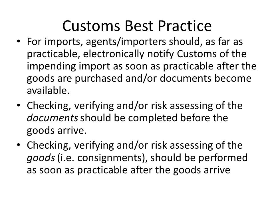 Customs Best Practice For imports, agents/importers should, as far as practicable, electronically notify Customs of the impending import as soon as practicable after the goods are purchased and/or documents become available.