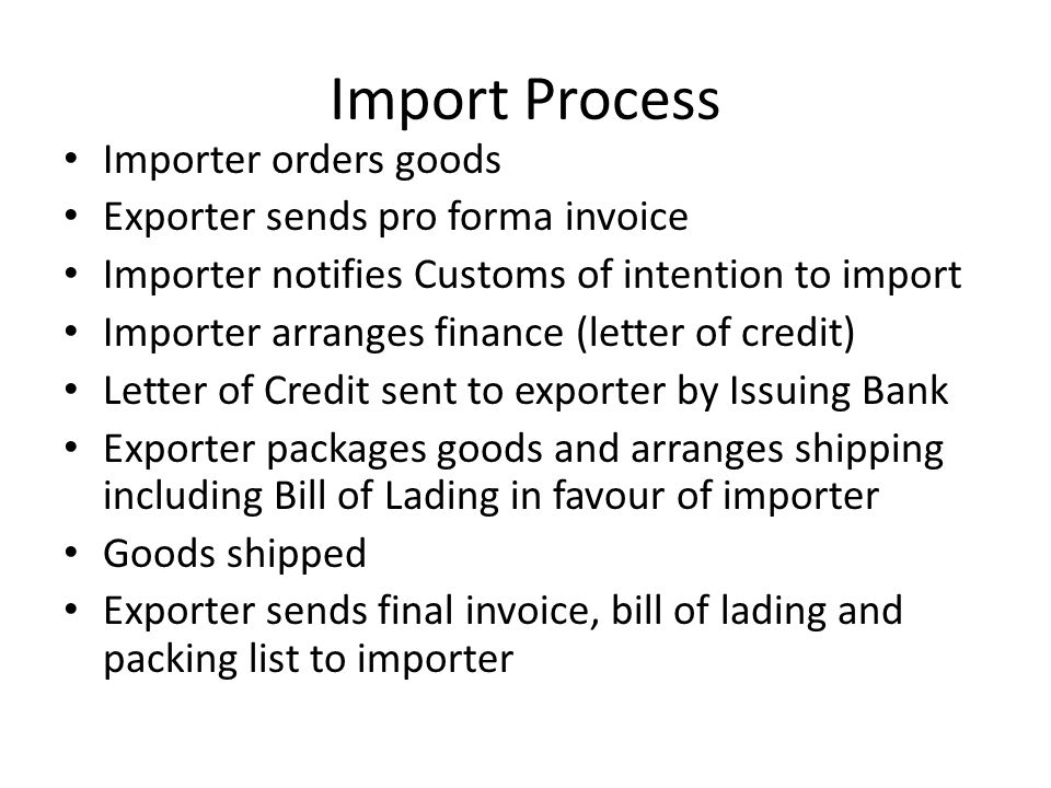 Import Process Importer orders goods Exporter sends pro forma invoice Importer notifies Customs of intention to import Importer arranges finance (letter of credit) Letter of Credit sent to exporter by Issuing Bank Exporter packages goods and arranges shipping including Bill of Lading in favour of importer Goods shipped Exporter sends final invoice, bill of lading and packing list to importer